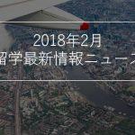 2018年2月 留学最新情報ニュース